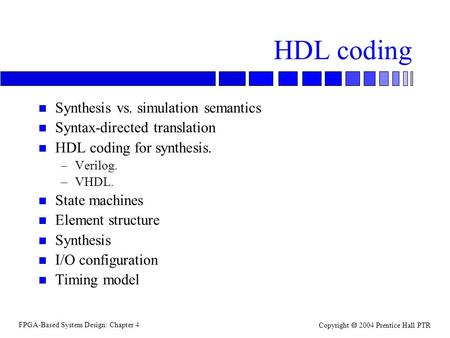 FPGA-Based System Design: Chapter 4 Copyright  2004 Prentice Hall PTR HDL coding n Synthesis vs. simulation semantics n Syntax-directed translation n.