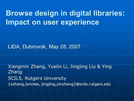 Browse design in digital libraries: Impact on user experience Xiangmin Zhang, Yuelin Li, Jingjing Liu & Ying Zhang SCILS, Rutgers University {xzhang,lynnlee,