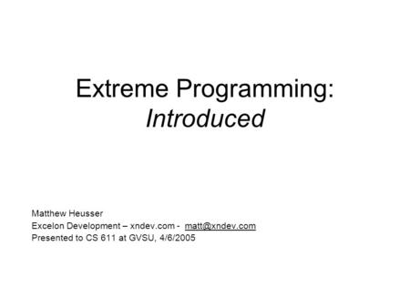 Extreme Programming: Introduced Matthew Heusser Excelon Development – xndev.com - Presented to CS 611 at GVSU, 4/6/2005.