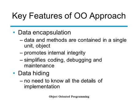 Object Oriented Programming Key Features of OO Approach Data encapsulation –data and methods are contained in a single unit, object –promotes internal.