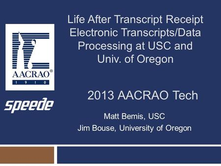2013 AACRAO Tech Matt Bemis, USC Jim Bouse, University of Oregon Life After Transcript Receipt Electronic Transcripts/Data Processing at USC and Univ.
