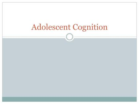 Adolescent Cognition. Piaget's Theory Piaget created the cognitive developmental theory which focused on different developmental milestones in an individual's.