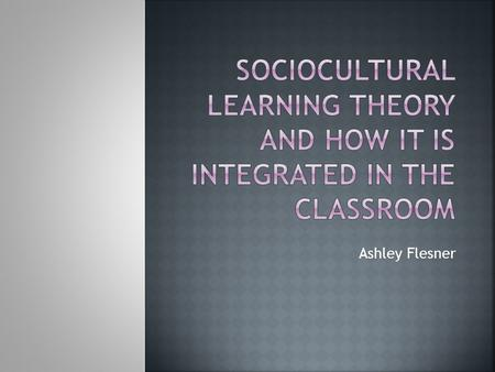 Ashley Flesner.  Sociocultural learning uses critical thinking, problem solving, research and lifelong learning to emphasize learning from experience.
