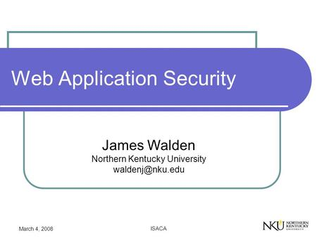 March 4, 2008 ISACA Web Application Security James Walden Northern Kentucky University