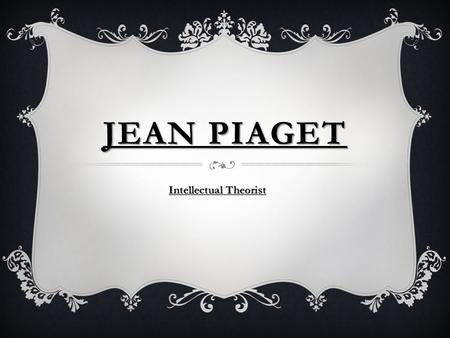 JEAN PIAGET Intellectual Theorist. A CHILD THINKS IN STAGES  Sensorimotor stage  Preoperational stage  Concrete operations stage  Formal operations.
