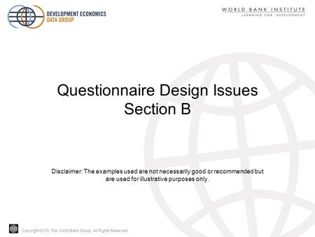 Copyright 2010, The World Bank Group. All Rights Reserved. Questionnaire Design Issues Section B Disclaimer: The examples used are not necessarily good.
