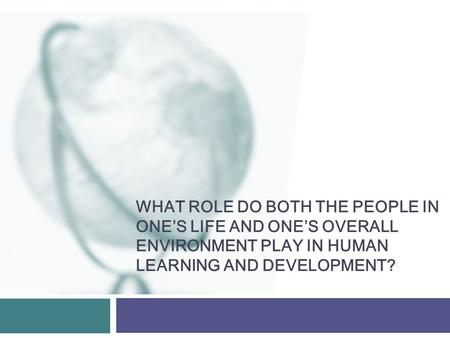 WHAT ROLE DO BOTH THE PEOPLE IN ONE'S LIFE AND ONE'S OVERALL ENVIRONMENT PLAY IN HUMAN LEARNING AND DEVELOPMENT?