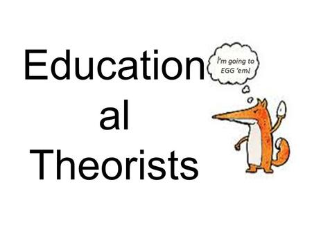 I'm going to EGG 'em! Education al Theorists.