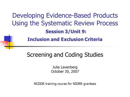 Developing Evidence-Based Products Using the Systematic Review Process Session 3/Unit 9: Inclusion and Exclusion Criteria Screening and Coding Studies.