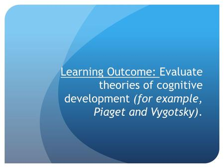 Learning Outcome: Evaluate theories of cognitive development (for example, Piaget and Vygotsky).