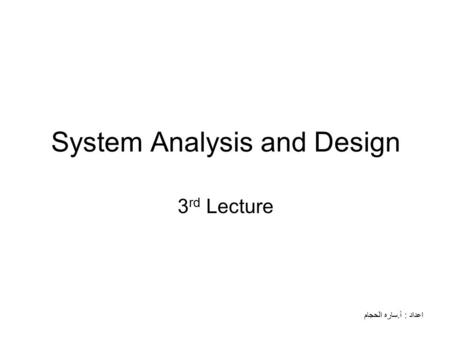 System Analysis and Design 3 rd Lecture اعداد : أ.ساره الحجام.