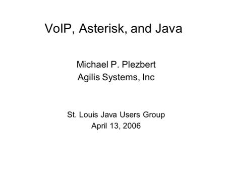 VoIP, Asterisk, and Java Michael P. Plezbert Agilis Systems, Inc St. Louis Java Users Group April 13, 2006.