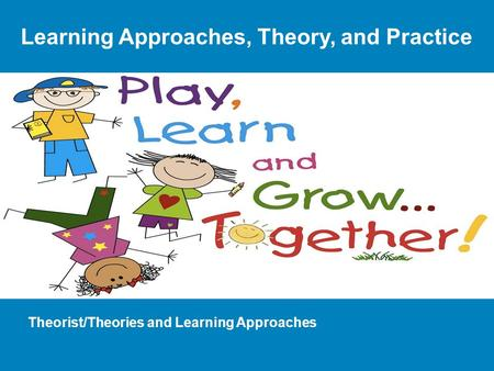 Theorist/Theories and Learning Approaches Learning Approaches, Theory, and Practice.