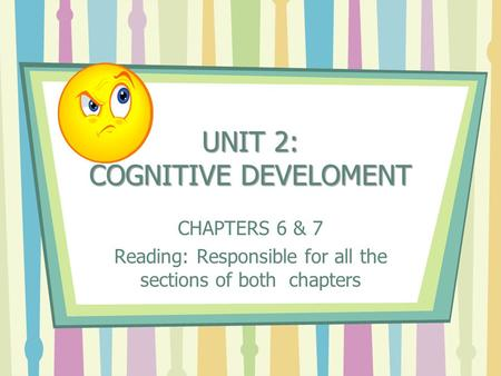 UNIT 2: COGNITIVE DEVELOMENT CHAPTERS 6 & 7 Reading: Responsible for all the sections of both chapters.