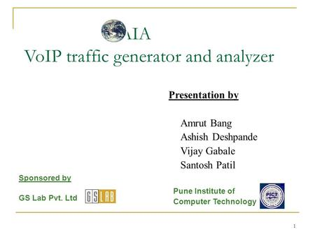 1 GAIA VoIP traffic generator and analyzer Presentation by Amrut Bang Ashish Deshpande Vijay Gabale Santosh Patil Sponsored by GS Lab Pvt. Ltd Pune Institute.