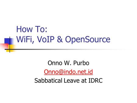 How To: WiFi, VoIP & OpenSource Onno W. Purbo Sabbatical Leave at IDRC.