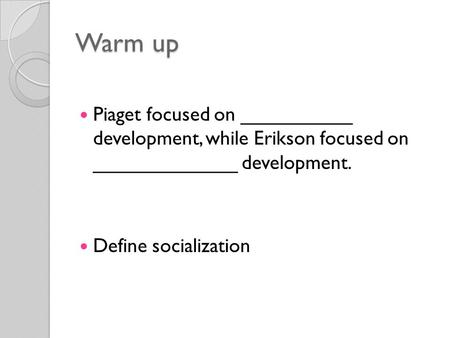 Warm up Piaget focused on __________ development, while Erikson focused on _____________ development. Define socialization.