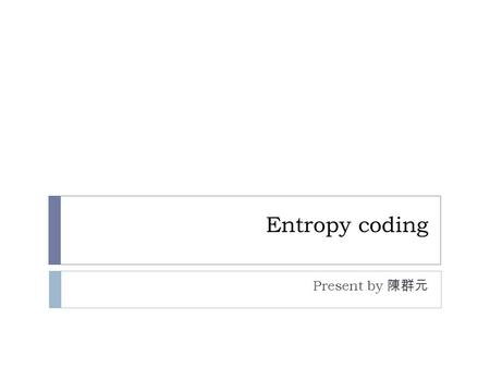 Entropy coding Present by 陳群元. outline constraints  Compression efficiency  Computational efficiency  Error robustness.