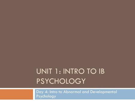 UNIT 1: INTRO TO IB PSYCHOLOGY Day 4: Intro to Abnormal and Developmental Psychology.