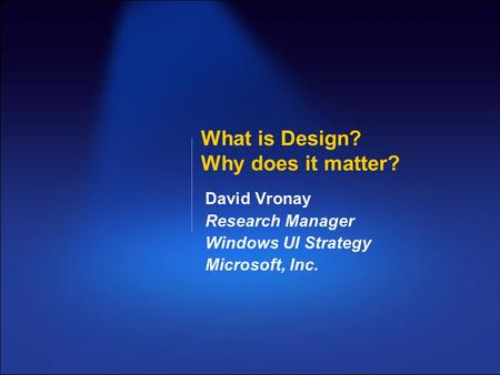 What is Design? Why does it matter? David Vronay Research Manager Windows UI Strategy Microsoft, Inc.