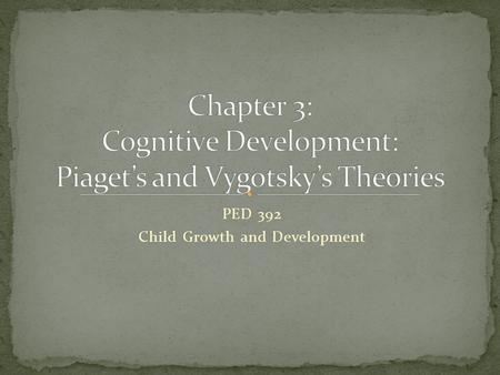 PED 392 Child Growth and Development. Published at 10 years old Ph.D. at 21 in Natural Sciences Published amazing amounts 40 books 200 articles Piaget's.