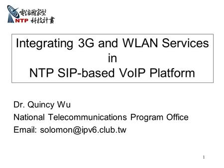 1 Integrating 3G and WLAN Services in NTP SIP-based VoIP Platform Dr. Quincy Wu National Telecommunications Program Office