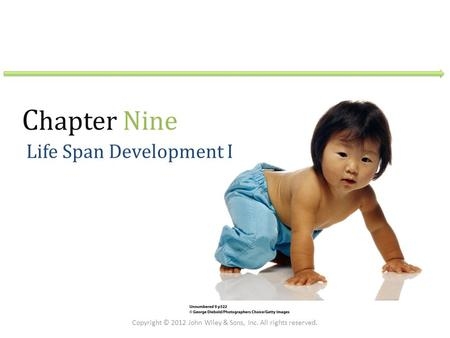 C hapter Nine Life Span Development I Copyright © 2012 John Wiley & Sons, Inc. All rights reserved.