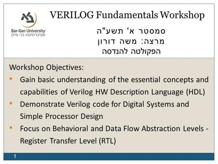 1 VERILOG Fundamentals Workshop סמסטר א ' תשע  ה מרצה : משה דורון הפקולטה להנדסה Workshop Objectives: Gain basic understanding of the essential concepts.