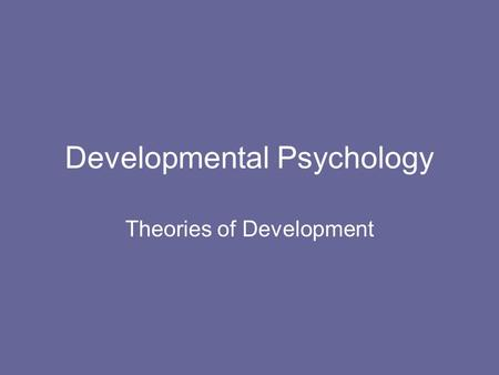Developmental Psychology Theories of Development.