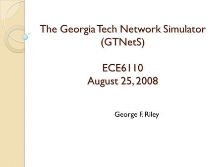 The Georgia Tech Network Simulator (GTNetS) ECE6110 August 25, 2008 George F. Riley.