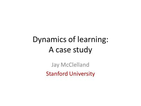 Dynamics of learning: A case study Jay McClelland Stanford University.