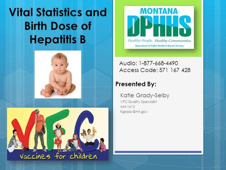 Vital Statistics and Birth Dose of Hepatitis B Presented By: Katie Grady-Selby VFC Quality Specialist 444-1613 Audio: 1-877-668-4490 Access.