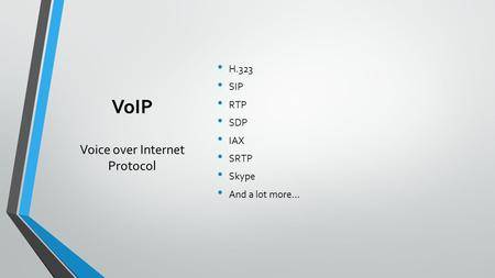 VoIP Voice over Internet Protocol H.323 SIP RTP SDP IAX SRTP Skype And a lot more…