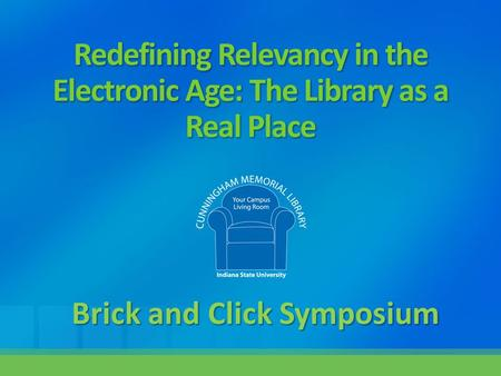 Redefining Relevancy in the Electronic Age: The Library as a Real Place Brick and Click Symposium.