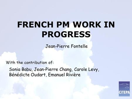 FRENCH PM WORK IN PROGRESS With the contribution of: Sonia Babu, Jean-Pierre Chang, Carole Levy, Bénédicte Oudart, Emanuel Rivière Jean-Pierre Fontelle.