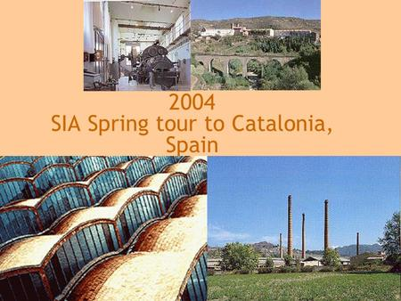2004 SIA Spring tour to Catalonia, Spain. Homage to Catalonia Pre- and proto-industrial sites in the Pyrenees mountains Catalonia's unique turbine-driven.
