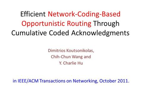 Efficient Network-Coding-Based Opportunistic Routing Through Cumulative Coded Acknowledgments Dimitrios Koutsonikolas, Chih-Chun Wang and Y. Charlie Hu.