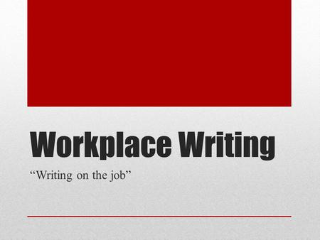 "Workplace Writing ""Writing on the job"". What is it? Done as part of a job, usually in an office setting Usually communicates details about a particular."