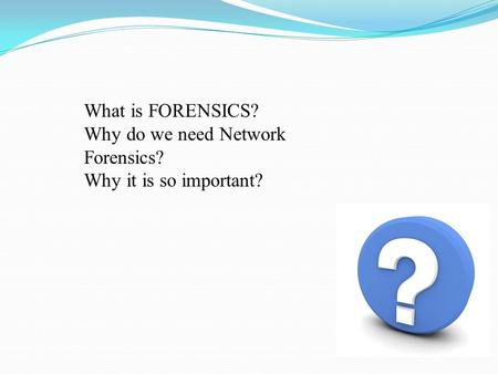 What is FORENSICS? Why do we need Network Forensics?