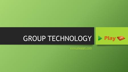 GROUP TECHNOLOGY www.playppt.com. What is Group Technology? Group Technology also known as GT, is a manufacturing technology where similar parts are collectively.