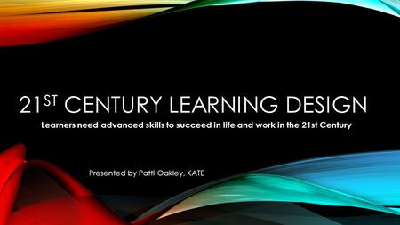 21 ST CENTURY LEARNING DESIGN Learners need advanced skills to succeed in life and work in the 21st Century Presented by Patti Oakley, KATE.