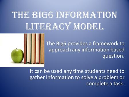 THE BIG6 INFORMATION LITERACY MODEL The Big6 provides a framework to approach any information based question. It can be used any time students need to.