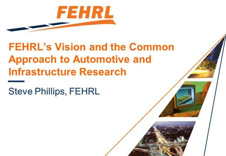 FEHRL's Vision and the Common Approach to Automotive and Infrastructure Research Steve Phillips, FEHRL.