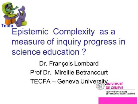 Epistemic Complexity as a measure of inquiry progress in science education ? Dr. François Lombard Prof Dr. Mireille Betrancourt TECFA – Geneva University.