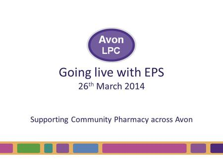 Going live with EPS 26 th March 2014 Supporting Community Pharmacy across Avon.