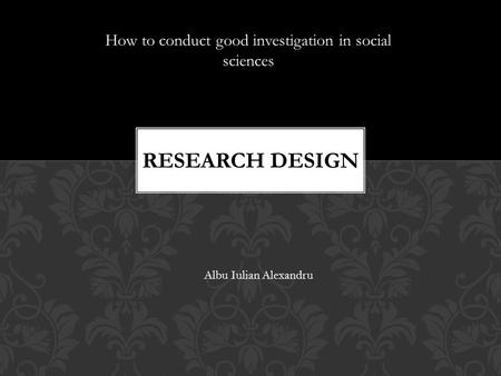 How to conduct good investigation in social sciences Albu Iulian Alexandru.