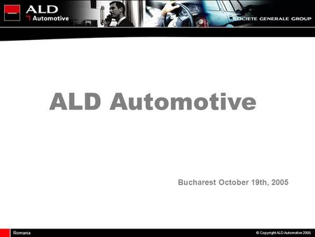Romania © Copyright ALD Automotive 2005 Bucharest October 19th, 2005 ALD Automotive.