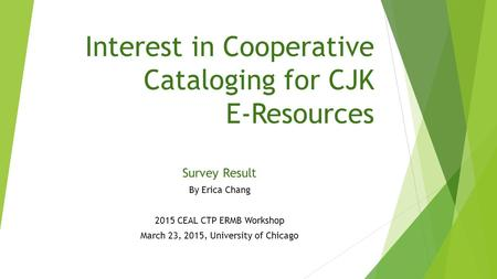 Interest in Cooperative Cataloging for CJK E-Resources Survey Result By Erica Chang 2015 CEAL CTP ERMB Workshop March 23, 2015, University of Chicago.