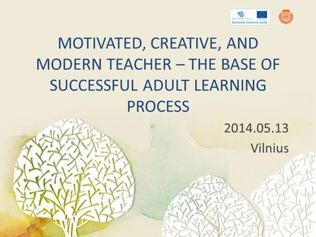 MOTIVATED, CREATIVE, AND MODERN TEACHER – THE BASE OF SUCCESSFUL ADULT LEARNING PROCESS 2014.05.13 Vilnius.