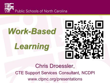 Work-Based Learning Chris Droessler, CTE Support Services Consultant, NCDPI www.ctpnc.org/presentations.